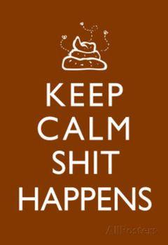 [Image: 21980092_keep-calm-shit-happens-print-poster.jpg]